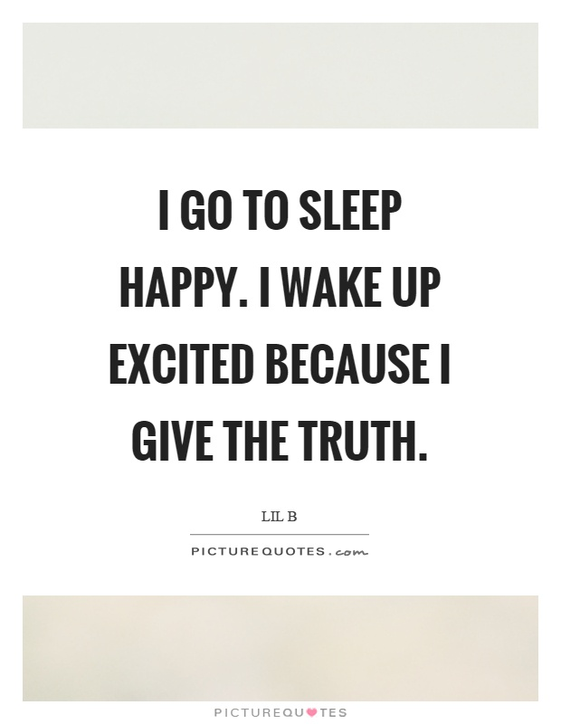 I go to sleep happy. I wake up excited because I give the truth Picture Quote #1