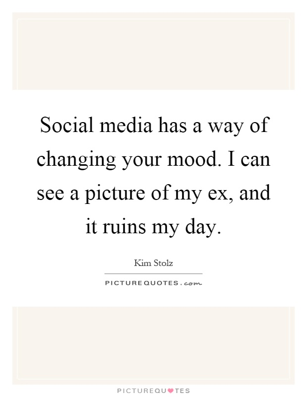 Social media has a way of changing your mood. I can see a picture of my ex, and it ruins my day Picture Quote #1