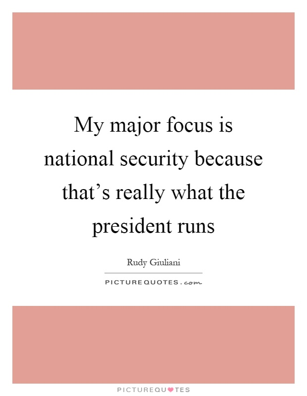 My major focus is national security because that's really what the president runs Picture Quote #1