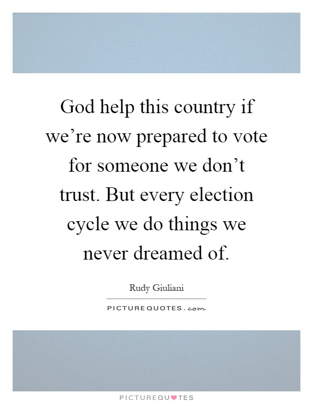 God help this country if we're now prepared to vote for someone we don't trust. But every election cycle we do things we never dreamed of Picture Quote #1