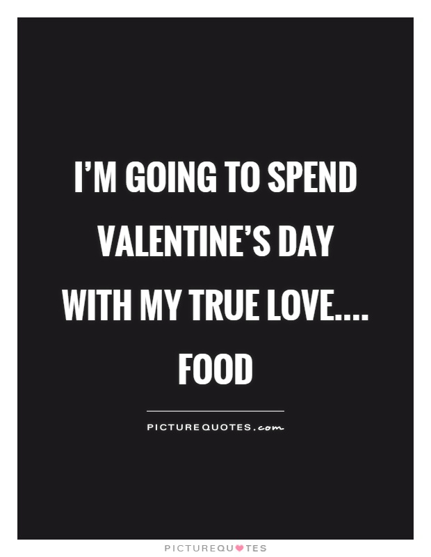 I'm going to spend Valentine's Day with my true love.... food Picture Quote #1