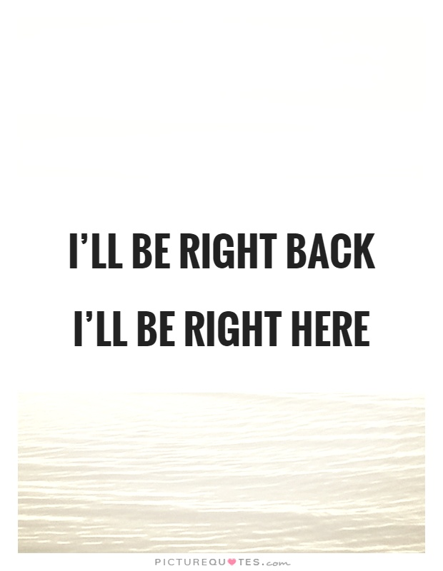 I'll be right back I'll be right here Picture Quote #1