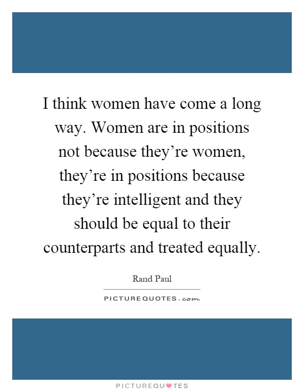 I think women have come a long way. Women are in positions not because they're women, they're in positions because they're intelligent and they should be equal to their counterparts and treated equally Picture Quote #1