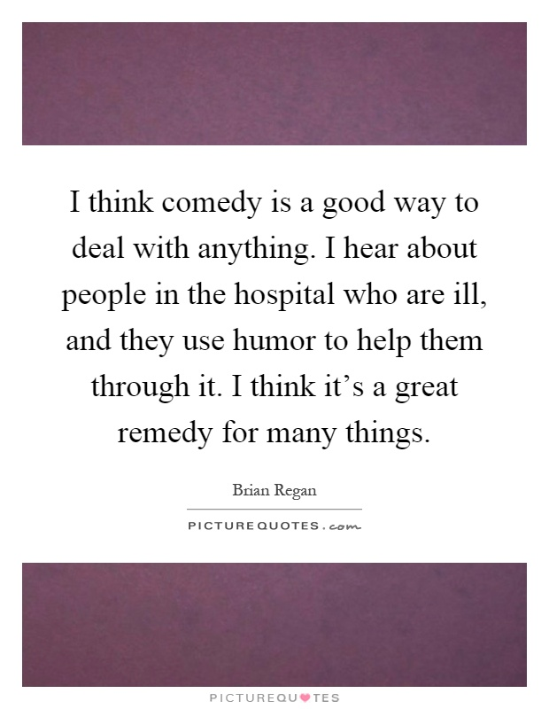 I think comedy is a good way to deal with anything. I hear about people in the hospital who are ill, and they use humor to help them through it. I think it's a great remedy for many things Picture Quote #1