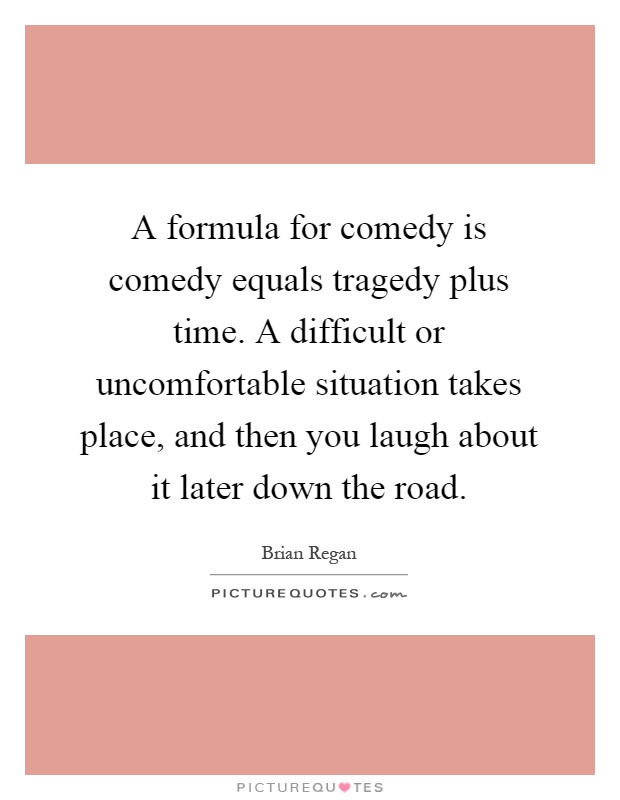 A formula for comedy is comedy equals tragedy plus time. A difficult or uncomfortable situation takes place, and then you laugh about it later down the road Picture Quote #1