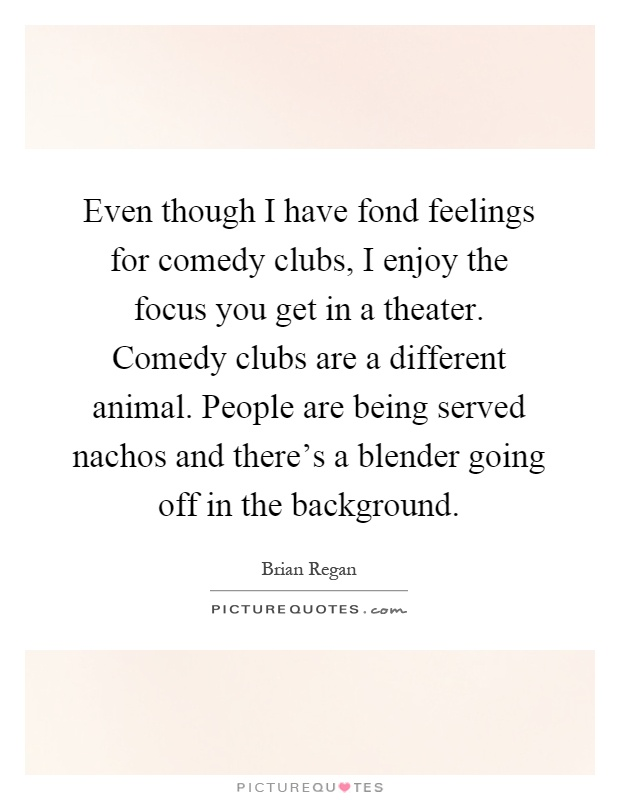 Even though I have fond feelings for comedy clubs, I enjoy the focus you get in a theater. Comedy clubs are a different animal. People are being served nachos and there's a blender going off in the background Picture Quote #1