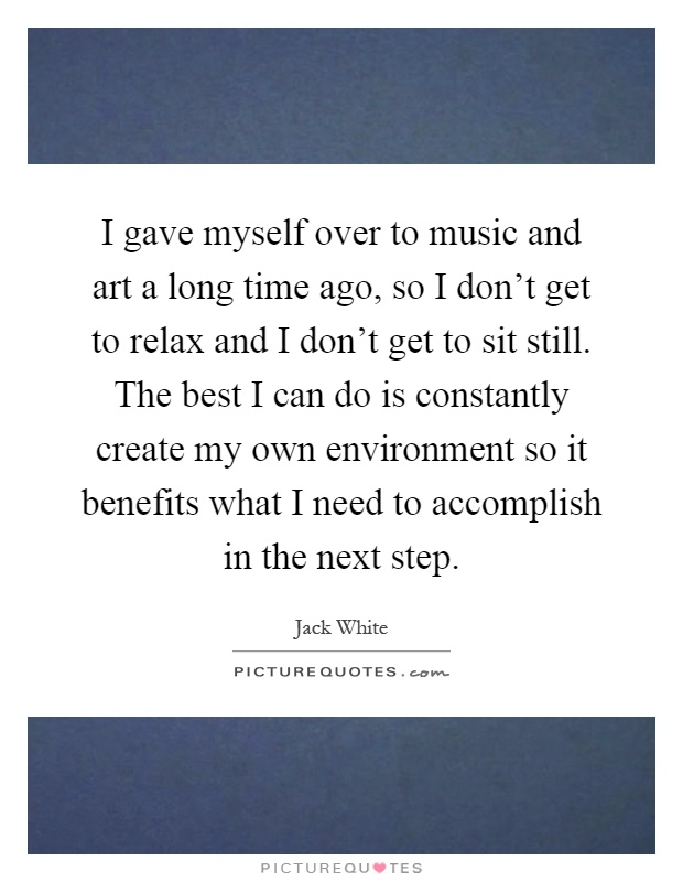 I gave myself over to music and art a long time ago, so I don't get to relax and I don't get to sit still. The best I can do is constantly create my own environment so it benefits what I need to accomplish in the next step Picture Quote #1