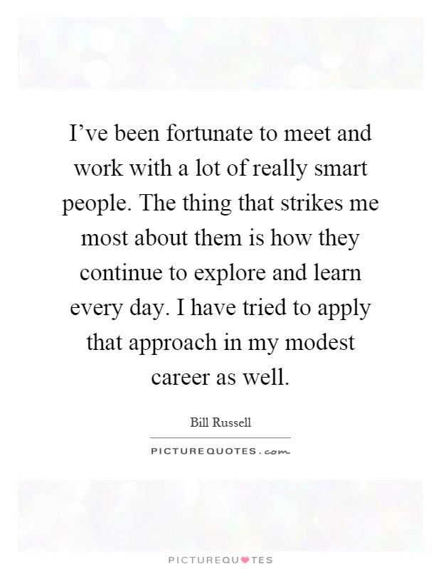 I've been fortunate to meet and work with a lot of really smart people. The thing that strikes me most about them is how they continue to explore and learn every day. I have tried to apply that approach in my modest career as well Picture Quote #1
