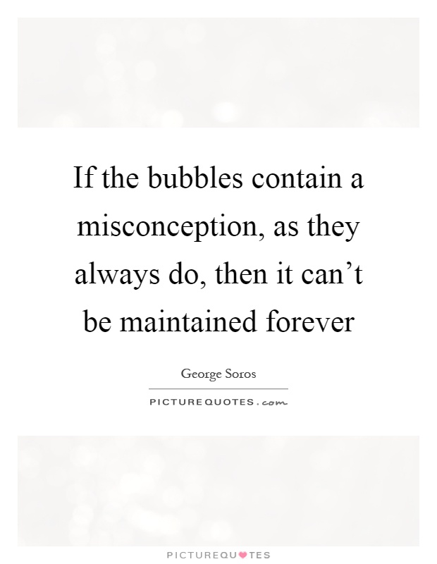 If the bubbles contain a misconception, as they always do, then it can't be maintained forever Picture Quote #1