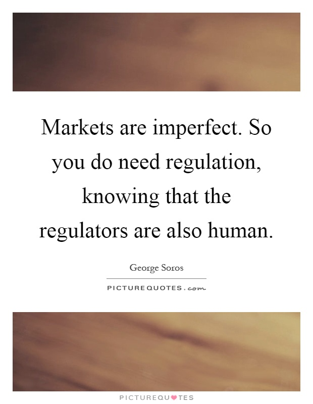 Markets are imperfect. So you do need regulation, knowing that the regulators are also human Picture Quote #1