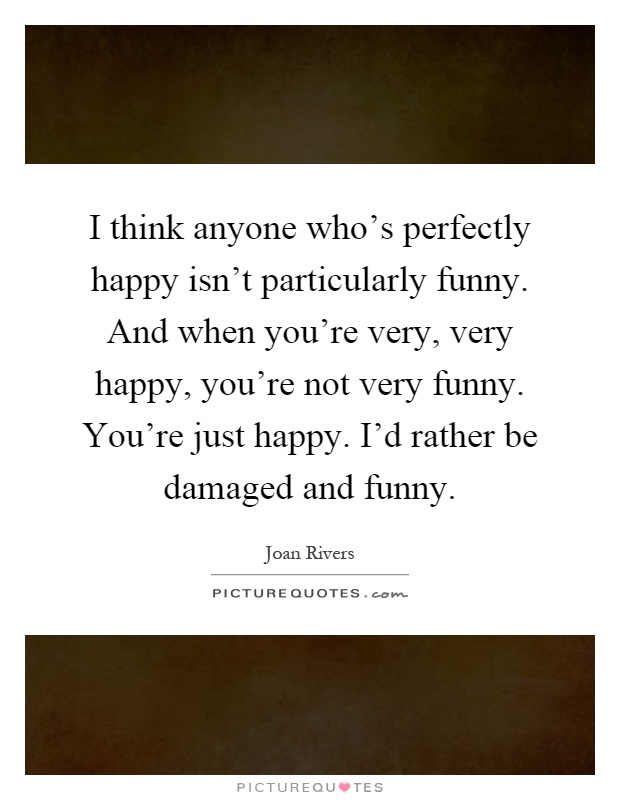 I think anyone who's perfectly happy isn't particularly funny. And when you're very, very happy, you're not very funny. You're just happy. I'd rather be damaged and funny Picture Quote #1