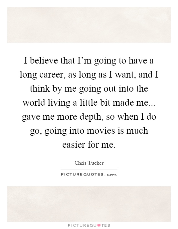 I believe that I'm going to have a long career, as long as I want, and I think by me going out into the world living a little bit made me... gave me more depth, so when I do go, going into movies is much easier for me Picture Quote #1