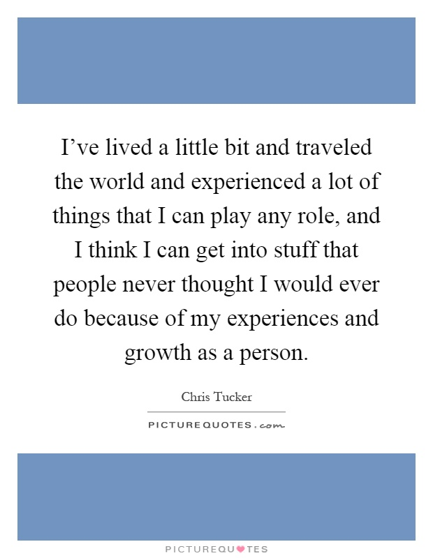 I've lived a little bit and traveled the world and experienced a lot of things that I can play any role, and I think I can get into stuff that people never thought I would ever do because of my experiences and growth as a person Picture Quote #1