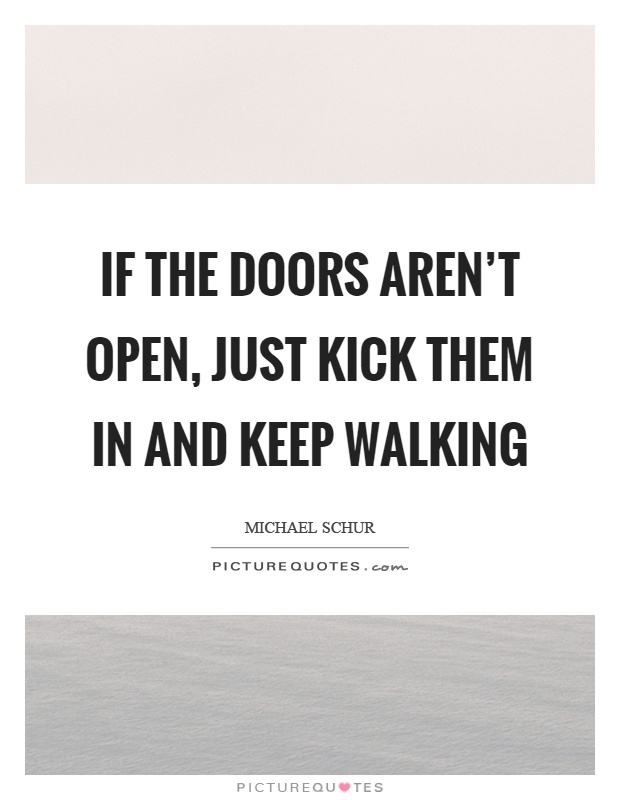 If the doors aren't open, just kick them in and keep walking Picture Quote #1
