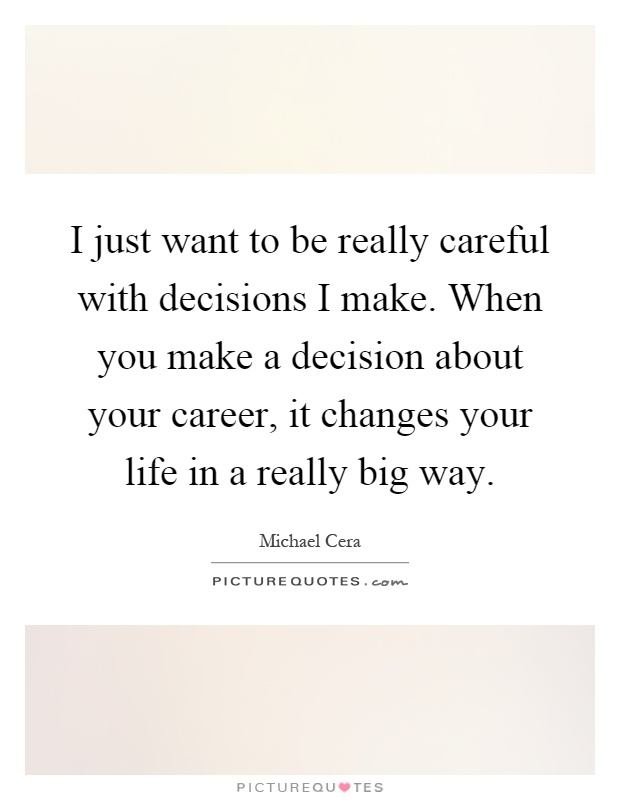 I just want to be really careful with decisions I make. When you make a decision about your career, it changes your life in a really big way Picture Quote #1