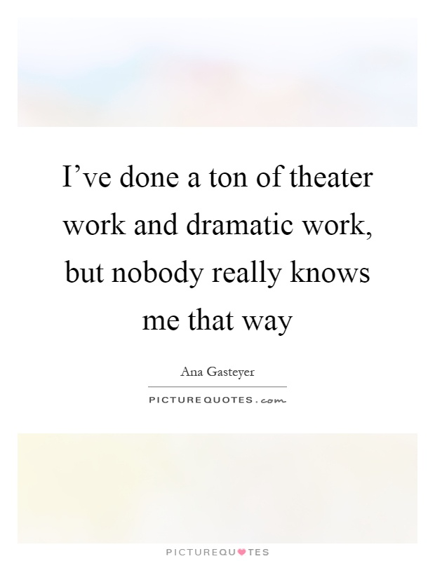 I've done a ton of theater work and dramatic work, but nobody really knows me that way Picture Quote #1