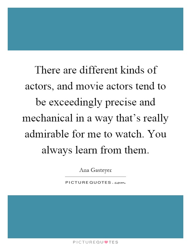 There are different kinds of actors, and movie actors tend to be exceedingly precise and mechanical in a way that's really admirable for me to watch. You always learn from them Picture Quote #1