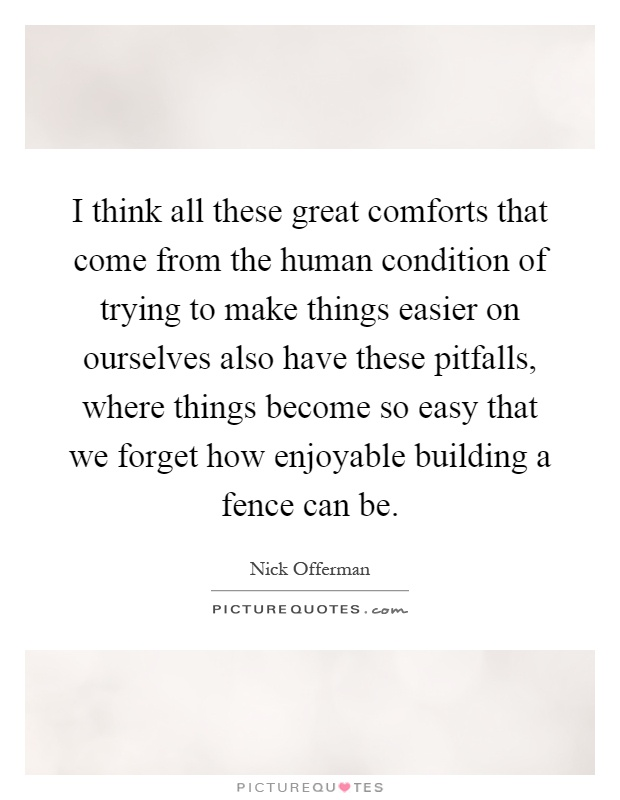 I think all these great comforts that come from the human condition of trying to make things easier on ourselves also have these pitfalls, where things become so easy that we forget how enjoyable building a fence can be Picture Quote #1