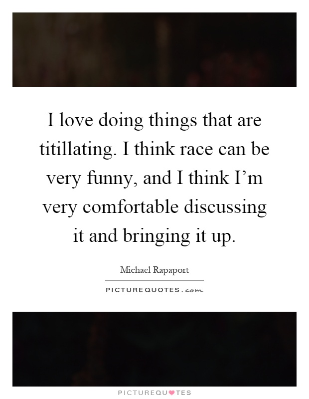 I love doing things that are titillating. I think race can be very funny, and I think I'm very comfortable discussing it and bringing it up Picture Quote #1