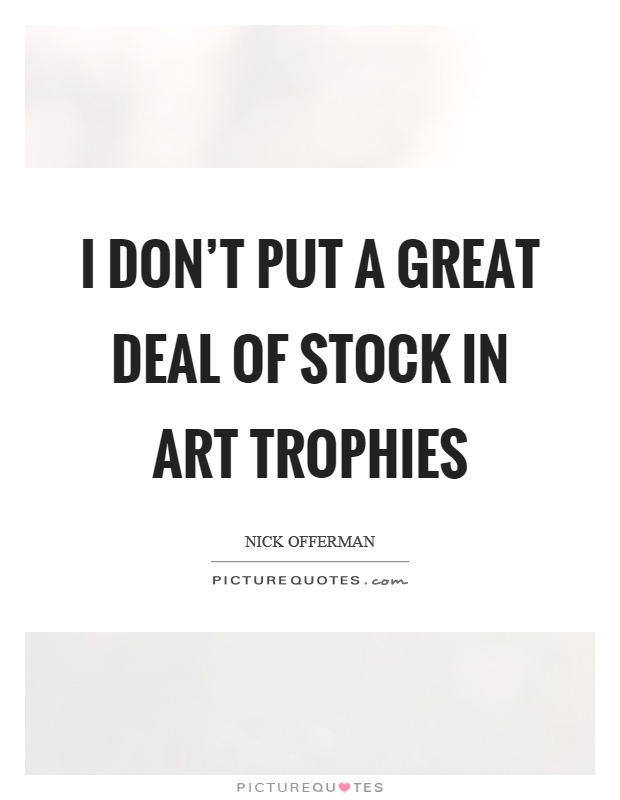I don't put a great deal of stock in art trophies Picture Quote #1