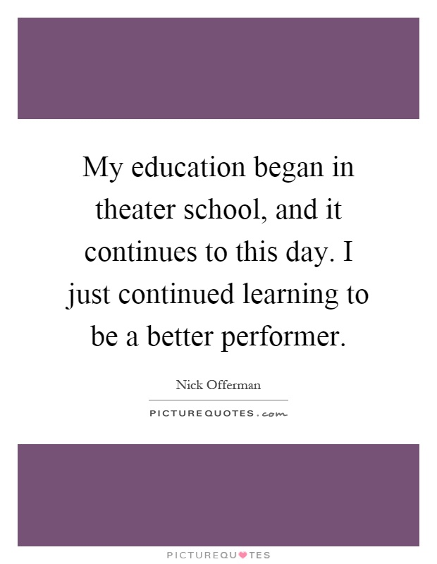 My education began in theater school, and it continues to this day. I just continued learning to be a better performer Picture Quote #1