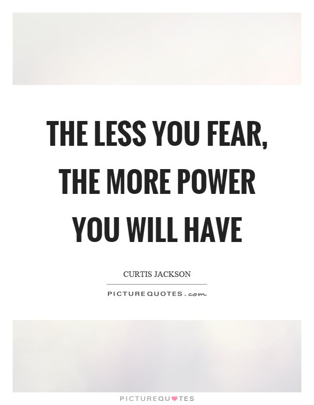 The less you fear, the more power you will have Picture Quote #1