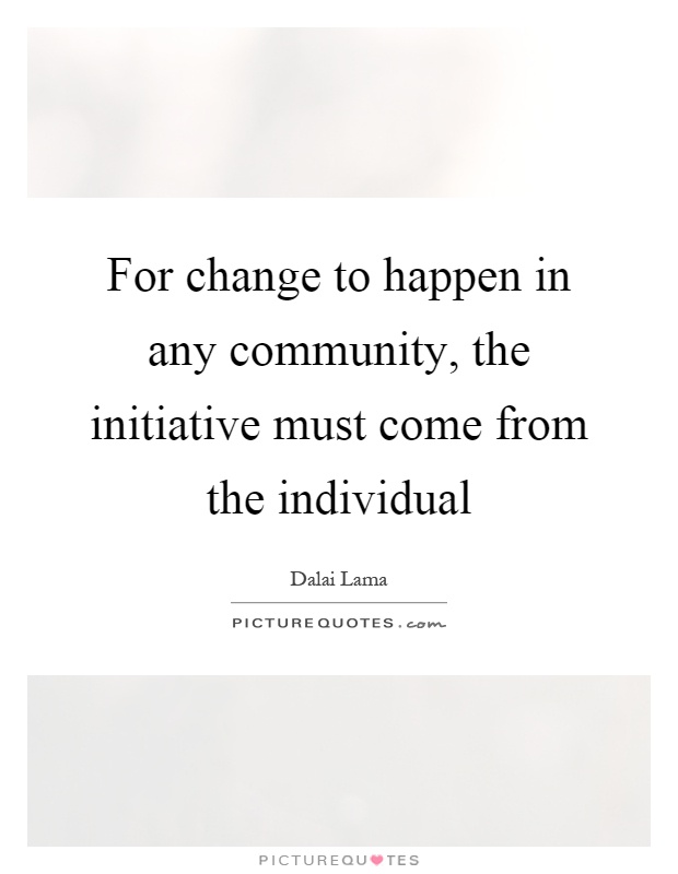 For change to happen in any community, the initiative must come from the individual Picture Quote #1