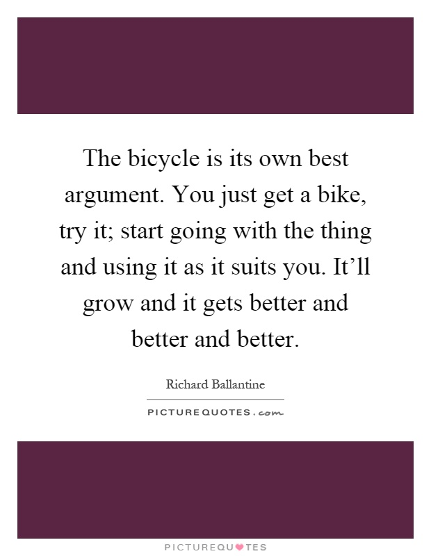 The bicycle is its own best argument. You just get a bike, try it; start going with the thing and using it as it suits you. It'll grow and it gets better and better and better Picture Quote #1