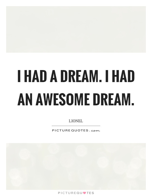 I had a dream. I had an awesome dream Picture Quote #1