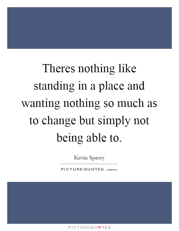 Theres nothing like standing in a place and wanting nothing so much as to change but simply not being able to Picture Quote #1