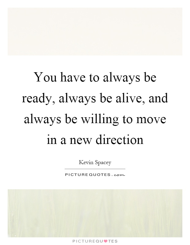 You have to always be ready, always be alive, and always be willing to move in a new direction Picture Quote #1