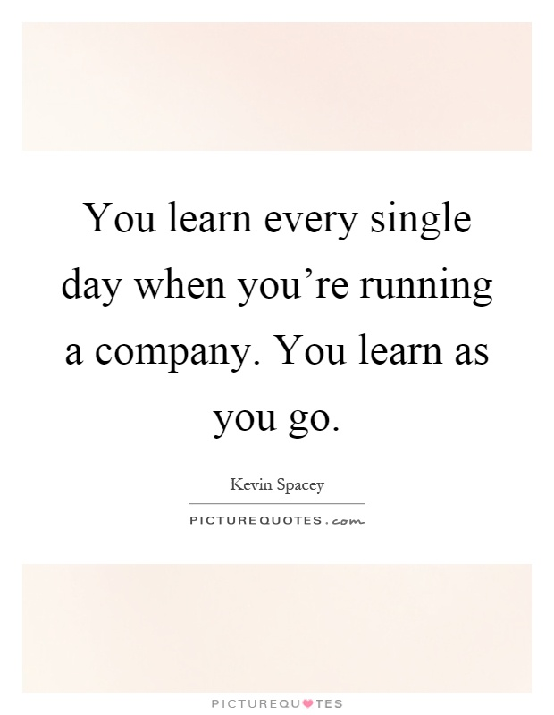 You learn every single day when you're running a company. You learn as you go Picture Quote #1