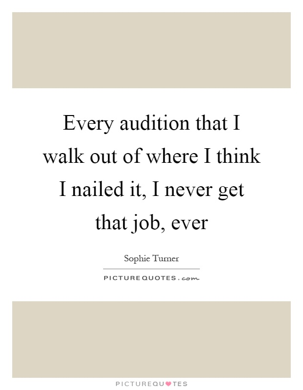 Every audition that I walk out of where I think I nailed it, I never get that job, ever Picture Quote #1