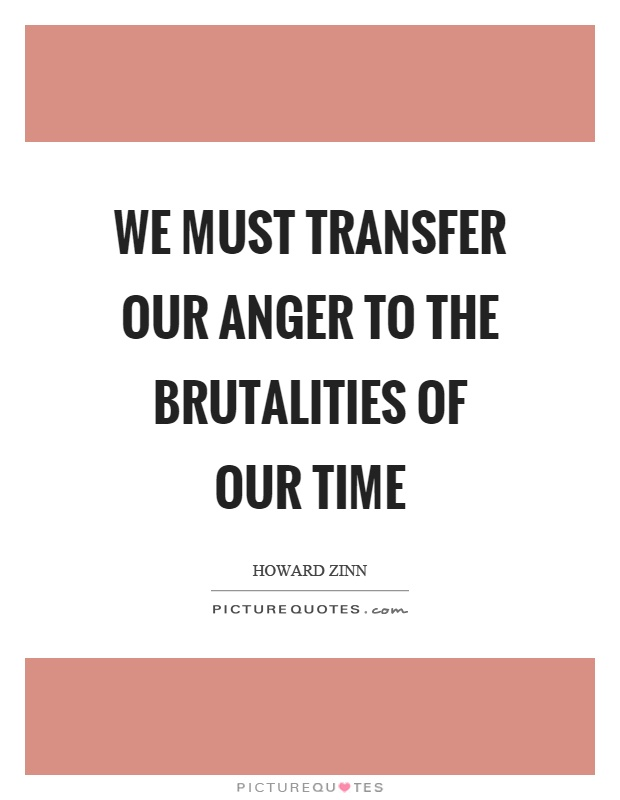 We must transfer our anger to the brutalities of our time Picture Quote #1