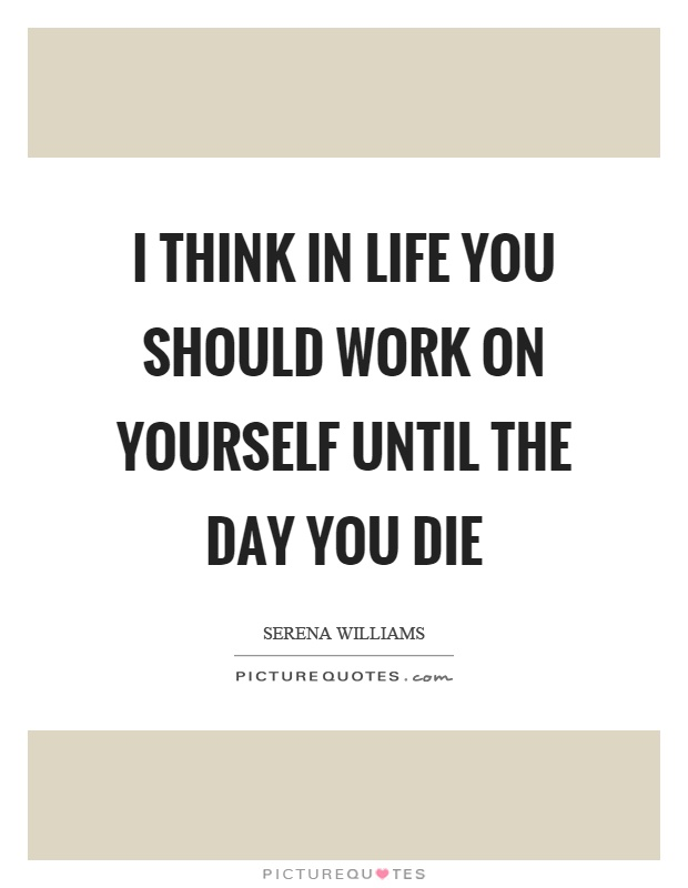 I think in life you should work on yourself until the day you die Picture Quote #1
