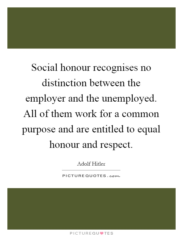 Social honour recognises no distinction between the employer and the unemployed. All of them work for a common purpose and are entitled to equal honour and respect Picture Quote #1