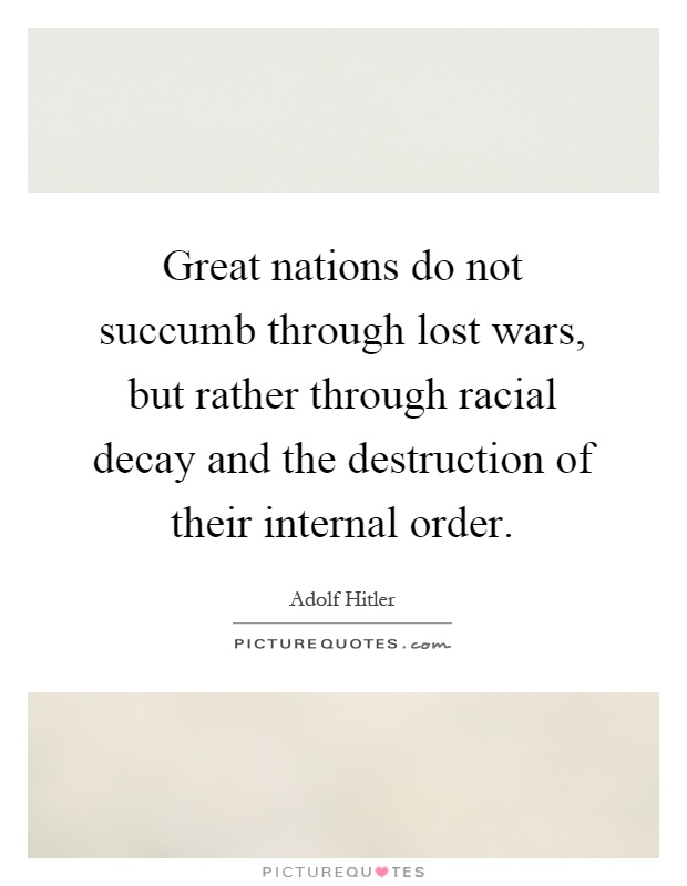 Great nations do not succumb through lost wars, but rather through racial decay and the destruction of their internal order Picture Quote #1