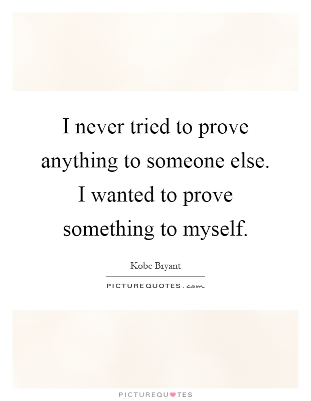 I never tried to prove anything to someone else. I wanted to prove something to myself Picture Quote #1