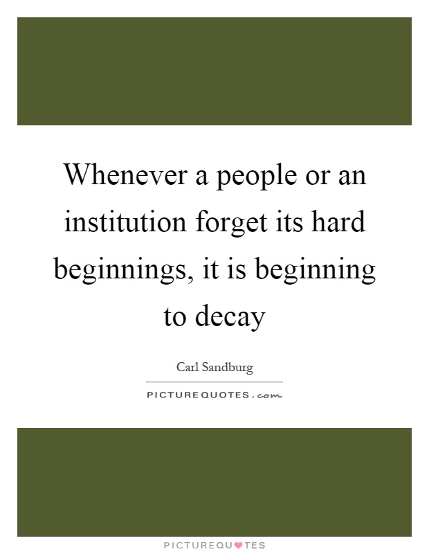 Whenever a people or an institution forget its hard beginnings, it is beginning to decay Picture Quote #1