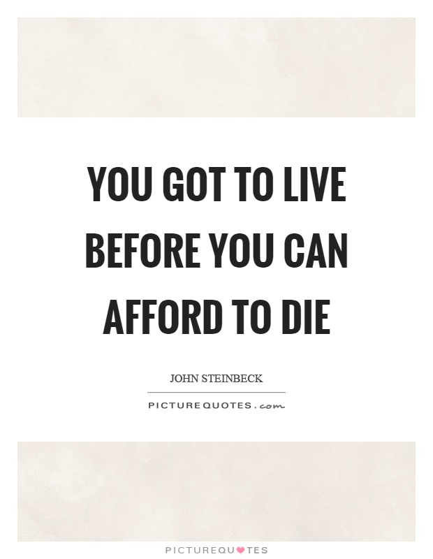You got to live before you can afford to die Picture Quote #1