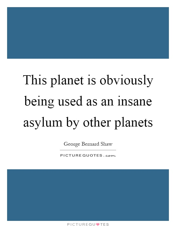 This planet is obviously being used as an insane asylum by other planets Picture Quote #1