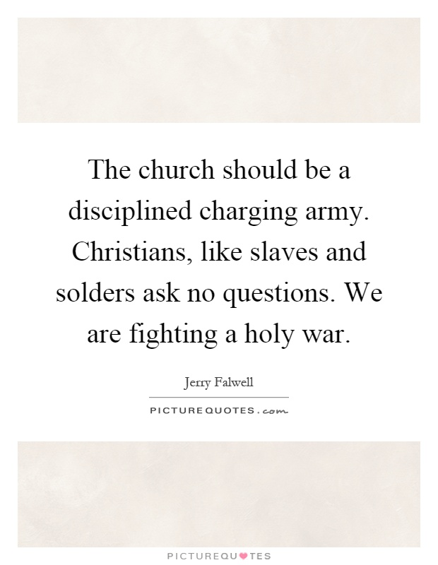 The church should be a disciplined charging army. Christians, like slaves and solders ask no questions. We are fighting a holy war Picture Quote #1