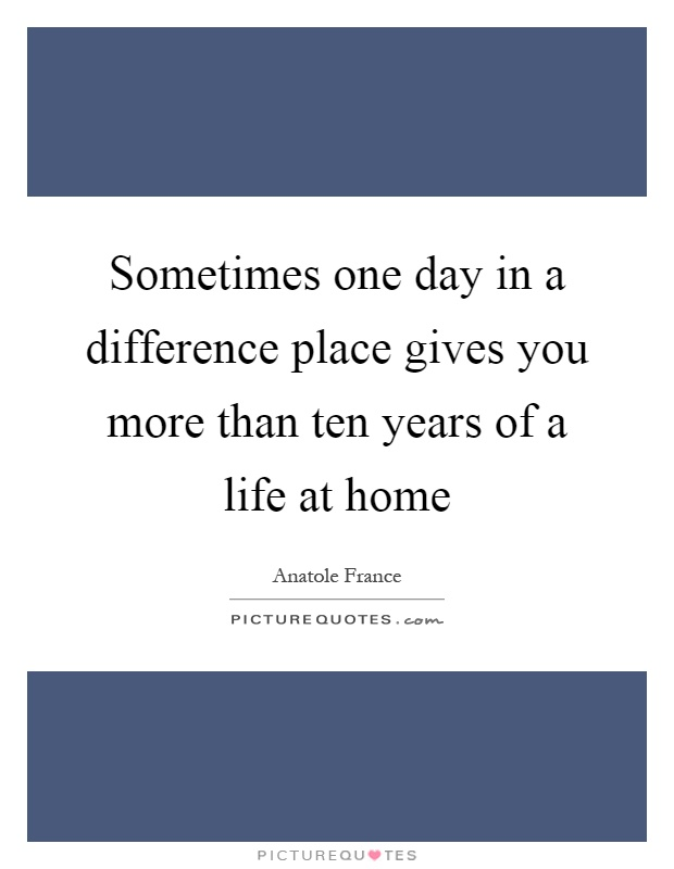 Sometimes one day in a difference place gives you more than ten years of a life at home Picture Quote #1
