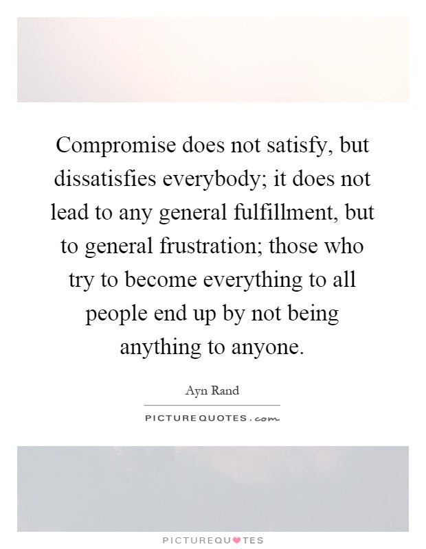 Compromise does not satisfy, but dissatisfies everybody; it does not lead to any general fulfillment, but to general frustration; those who try to become everything to all people end up by not being anything to anyone Picture Quote #1