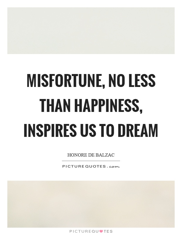 Misfortune, no less than happiness, inspires us to dream Picture Quote #1