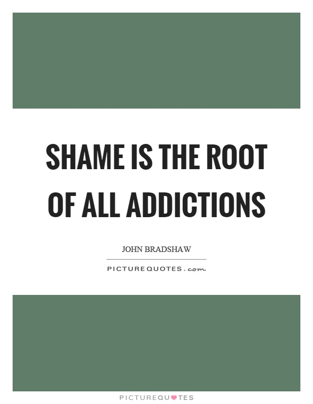 Shame is the root of all addictions Picture Quote #1