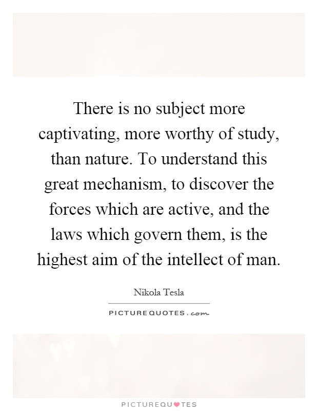 There is no subject more captivating, more worthy of study, than nature. To understand this great mechanism, to discover the forces which are active, and the laws which govern them, is the highest aim of the intellect of man Picture Quote #1