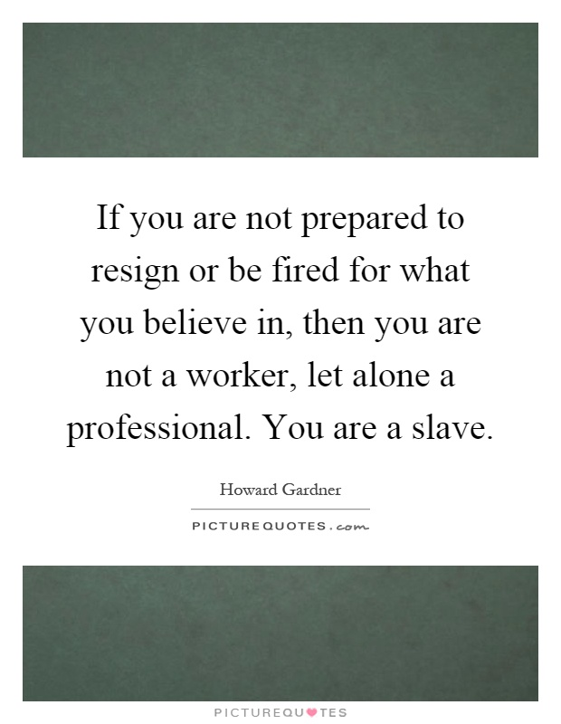If you are not prepared to resign or be fired for what you believe in, then you are not a worker, let alone a professional. You are a slave Picture Quote #1