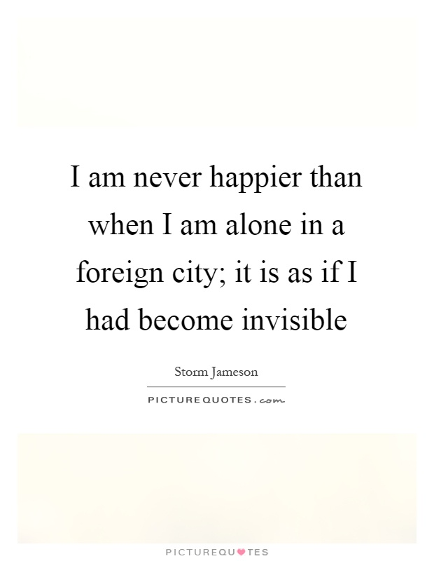 I am never happier than when I am alone in a foreign city; it is as if I had become invisible Picture Quote #1