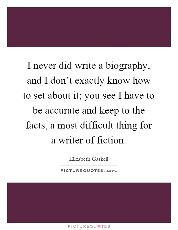 I never did write a biography, and I don't exactly know how to set about it; you see I have to be accurate and keep to the facts, a most difficult thing for a writer of fiction Picture Quote #1
